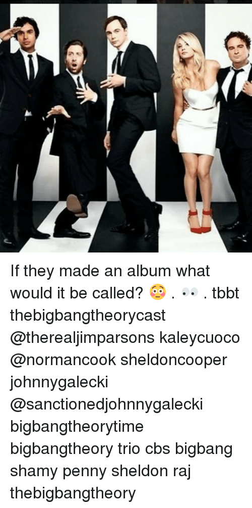 Memes, Cbs, and 🤖: If they made an album what would it be called? 😳 . 👀 . tbbt thebigbangtheorycast @therealjimparsons kaleycuoco @normancook sheldoncooper johnnygalecki @sanctionedjohnnygalecki bigbangtheorytime bigbangtheory trio cbs bigbang shamy penny sheldon raj thebigbangtheory