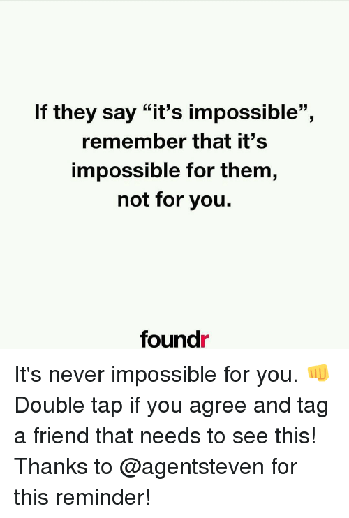 """Memes, Say It, and Impossibility: If they say """"it's impossible"""",  remember that it's  impossible for them,  not for you.  found It's never impossible for you. 👊 Double tap if you agree and tag a friend that needs to see this! Thanks to @agentsteven for this reminder!"""