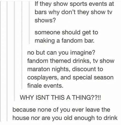 Sports, TV Shows, and House: If they show sports events at  bars why don't they show tv  shows?  someone should get to  making a fandom bar.  no but can you imagine?  fandom themed drinks, tv show  maraton nights, discount to  cosplayers, and special season  finale events.  WHY ISNT THIS A THING??!!  because none of you ever leave the  house nor are you old enough to drink