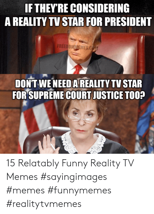 Relatably: IF THEY'RE CONSIDERING  A REALITY TV STAR FOR PRESIDENT  DONT WE NEED A REALITY TV STAR  FORSUPREMECOURTJUSTICE TOO? 15 Relatably Funny Reality TV Memes #sayingimages #memes #funnymemes #realitytvmemes