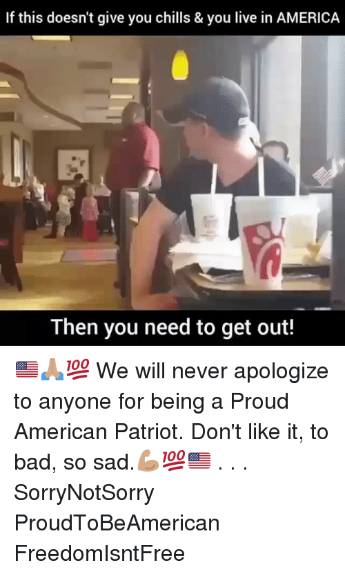 America, Bad, and Memes: If this doesn't give you chills & you live in AMERICA  Then you need to get out! 🇺🇸🙏🏽💯 We will never apologize to anyone for being a Proud American Patriot. Don't like it, to bad, so sad.💪🏽💯🇺🇸 . . . SorryNotSorry ProudToBeAmerican FreedomIsntFree