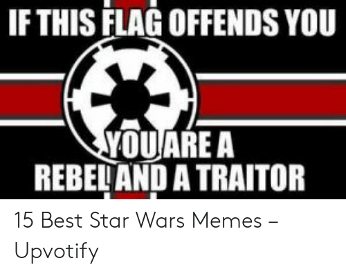 flag: IF THIS FLAG OFFENDS YOU  YOUARE A  REBELAND A TRAITOR 15 Best Star Wars Memes – Upvotify