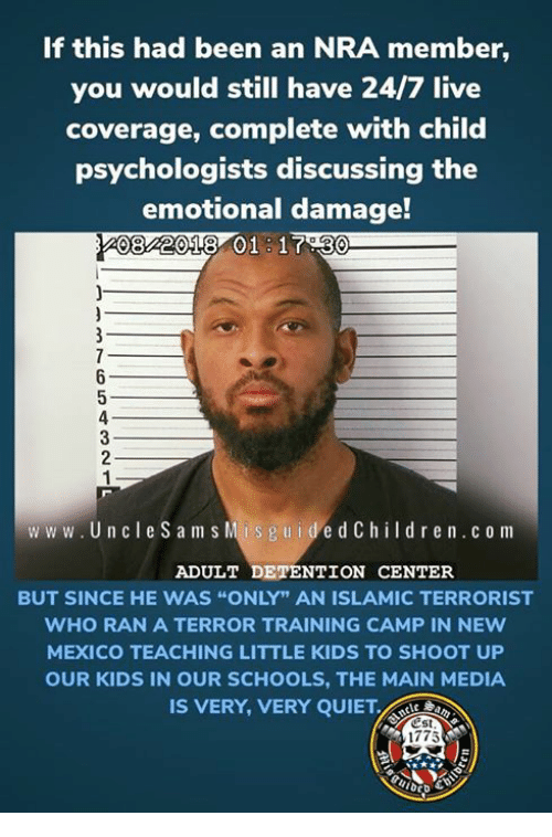 "Kids, Live, and Mexico: If this had been an NRA member,  you would still have 24/7 live  coverage, complete with child  psychologists discussing the  emotional damage!  08 2018 01 17.30  www.UncleS am s  Mis g u idedChildr en.c o m  ADULT DETENTION CENTER  BUT SINCE HE WAS ""ONLY"" AN ISLAMIC TERRORIST  WHO RAN A TERROR TRAINING CAMP IN NEw  MEXICO TEACHING LITTLE KIDS TO SHOOT UP  OUR KIDS IN OUR SCHOOLS, THE MAIN MEDIA  IS VERY, VERY QUIET.  Est  1775"