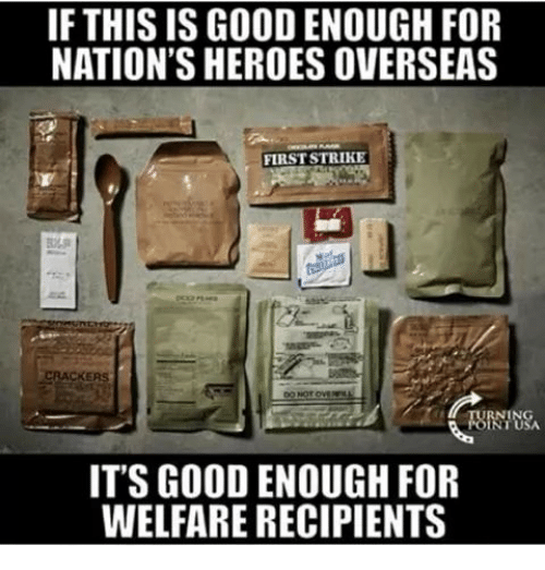 Memes, Good, and Heroes: IF THIS IS GOOD ENOUGH FOR  NATION'S HEROES OVERSEAS  FIRST STRIKE  CRACKE  IT'S GOOD ENOUGH FOR  WELFARE RECIPIENTS