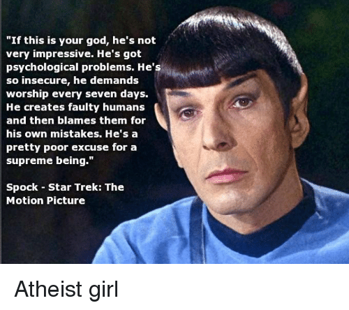 "Girls, God, and Memes: ""If this is your god, he's not  very impressive. He's got  psychological problems. He's  so insecure, he demands  worship every seven days.  He creates faulty humans  and then blames them for  his own mistakes. He's a  pretty poor excuse for a  supreme being.""  Spock Star Trek: The  Motion Picture Atheist girl"