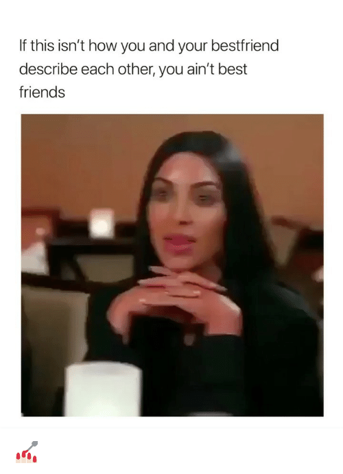 Friends, Best, and Girl Memes: If this isn't how you and your bestfriend  describe each other, you ain't best  friends 💅🏻