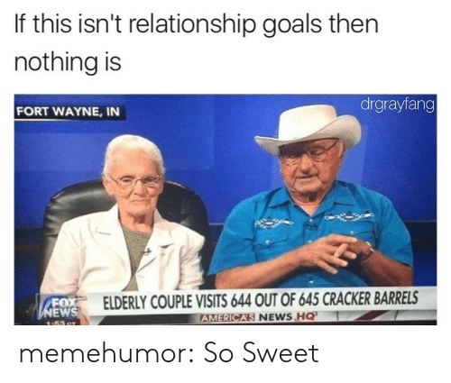 Goals, News, and Tumblr: If this isn't relationship goals then  nothing is  drgrayfang  FORT WAYNE, IN  FOX  EW  ELDERLY COUPLE VISITS 644 OUT OF 645 CRACKER BARRELS  RICAS NEWS HQ  AME memehumor:  So Sweet