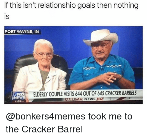 Goals, News, and Relationship Goals: If this isn't relationship goals then nothing  IS  FORT WAYNE, IN  FOX  EW  1:53 OT  ELDERLY COUPLE VISITS 644 OUT OF 645 CRACKER BARRELS  AMCAS NEWS HQ  ERI @bonkers4memes took me to the Cracker Barrel
