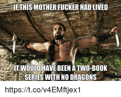 This Mother Fucker: IF THIS MOTHER FUCKER HAD LIVED  IT WOULD HAVE BEEN ATWO-BOOK  SERIES WITH NO DRAGONS https://t.co/v4EMftjex1