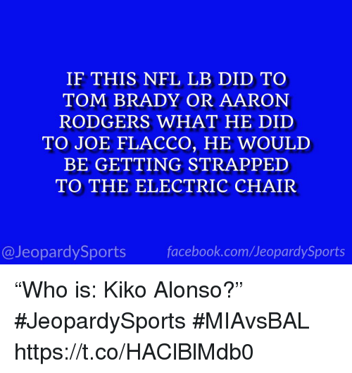 """Aaron Rodgers, Nfl, and Sports: IF THIS NFL LB DID TO  TOM BRADY OR AARON  RODGERS WHAT HE DID  TO JOE FLACCO, HE WOULD  BE GETTING STRAPPED  TO THE ELECTRIC CHAIR  @JeopardySportsfacebook.com/JeopardySports """"Who is: Kiko Alonso?"""" #JeopardySports #MIAvsBAL https://t.co/HAClBlMdb0"""