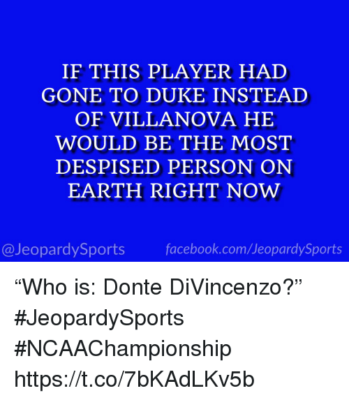 """donte: IF THIS PLAYER HAD  GONE TO DUKE INSTEAD  OF VILLANOVA HE  WOULD BE THE MOST  DESPISED PERSON ON  EARTH RIGHT NOW  @JeopardySports facebook.com/JeopardySports """"Who is: Donte DiVincenzo?"""" #JeopardySports #NCAAChampionship https://t.co/7bKAdLKv5b"""