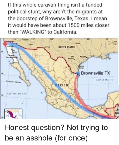 "Memes, California, and Mexico: If this whole caravan thing isn't a funded  political stunt, why aren't the migrants at  the doorstep of Brownsville, Texas. I mear  it would have been about 1500 miles closer  than ""WALKING"" to California  900  UNITED STATES  ar  CAL  Chriet  Brownsville TX  25  Gall of Mexico  Tropie of Caner  喆EXICO  PACIFIC OCKAN Honest question? Not trying to be an asshole (for once)"