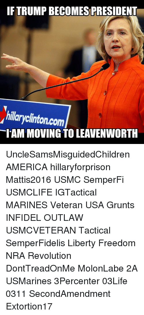 America, Memes, and Marines: IF TRUMP BECOMES PRESIDENT  hillaryclinton.com  IAM MOVING TO LEAVENWORTH UncleSamsMisguidedChildren AMERICA hillaryforprison Mattis2016 USMC SemperFi USMCLIFE IGTactical MARINES Veteran USA Grunts INFIDEL OUTLAW USMCVETERAN Tactical SemperFidelis Liberty Freedom NRA Revolution DontTreadOnMe MolonLabe 2A USMarines 3Percenter 03Life 0311 SecondAmendment Extortion17