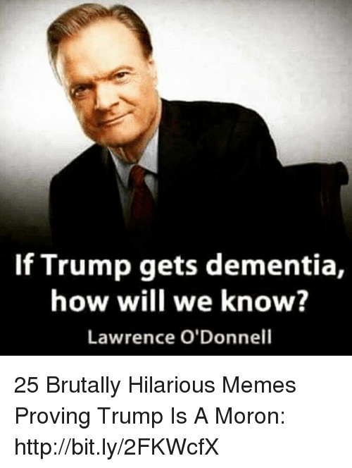 Memes, Dementia, and Http: If Trump gets dementia,  how will we know?  Lawrence O'Donnell 25 Brutally Hilarious Memes Proving Trump Is A Moron: http://bit.ly/2FKWcfX