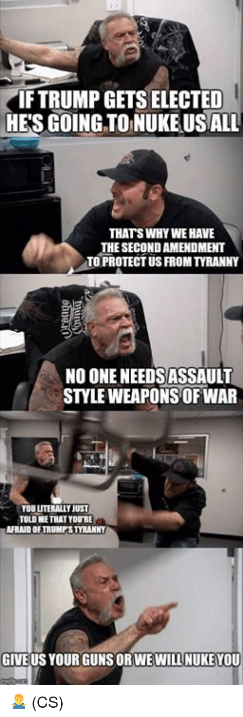 Guns, Memes, and Trump: IF TRUMP GETS ELECTED  HE'S GOING TONUKE USALL  THATS WHY WE HAVE  THE SECOND AMENDMENT  TO PROTECT US FROM TYRANNY  NO ONE NEEDSASSAULT  STYLE WEAPONS OF WAR  YOU LUTERALLY JUST  TOLD METHAT YOURE  AFRAID OF TRUMPS TYRANNY  GIVE US YOUR GUNS ORWEWILL NUKEYOU 🤷♂️ (CS)