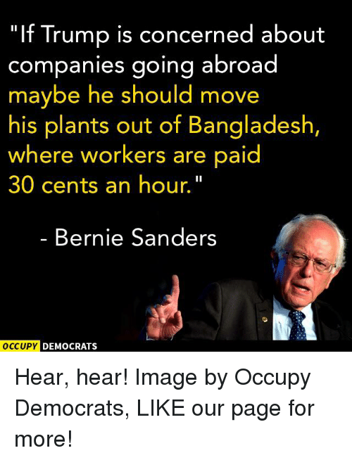 "hear hear: ""If Trump is concerned about  companies going abroad  maybe he should move  his plants out of Bangladesh,  where workers are paid  30 cents an hour.  Bernie Sanders  OCCUPY DEMOCRATS Hear, hear!  Image by Occupy Democrats, LIKE our page for more!"