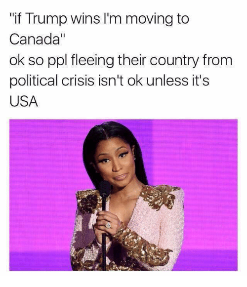 """Canada, Trump, and Celebrities: """"if Trump wins l'm moving to  Canada""""  ok so ppl fleeing their country from  political crisis isn't ok unless it's  USA"""