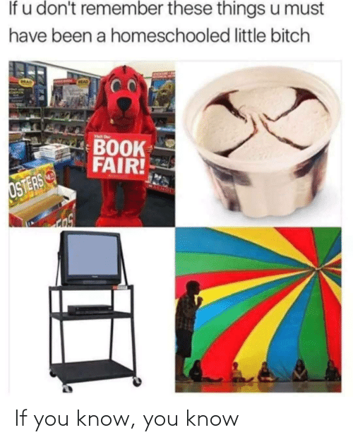 must have: If u don't remember these things u must  have been a homeschooled little bitch  CRAD  MAD  Visit r  BOOK  FAIR!  OSTERS If you know, you know