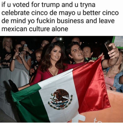 Cinco De Mayo: if u voted for trump and u tryna  celebrate cinco de mayo u better cinco  de mind vo fuckin business and leave  mexican culture alone