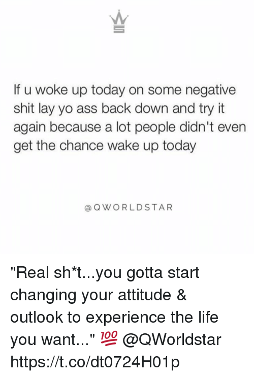 "Ass, Life, and Shit: If u woke up today on some negative  shit lay yo ass back down and try it  again because a lot people didn't even  get the chance wake up today  @OWORLDSTAR ""Real sh*t...you gotta start changing your attitude & outlook to experience the life you want..."" 💯 @QWorldstar https://t.co/dt0724H01p"