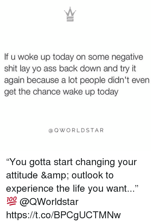 """Ass, Life, and Shit: If u woke up today on some negative  shit lay yo ass back down and try it  again because a lot people didn't even  get the chance wake up today  OWORLDSTAR """"You gotta start changing your attitude & outlook to experience the life you want..."""" 💯 @QWorldstar https://t.co/BPCgUCTMNw"""