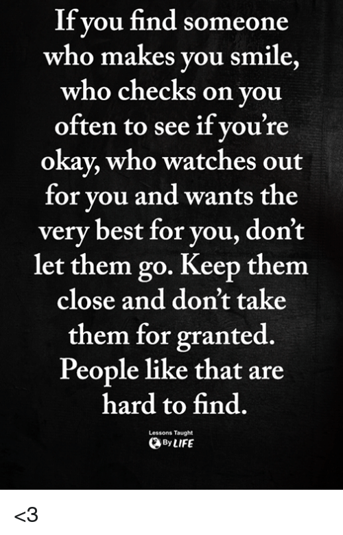 Memes, Best, and Okay: If vou find someone  who makes vou smile  who checks on you  often to see if vou're  okay, who watches out  for vou and wants the  very best for you, don't  let them go. Keep them  close and don't take  them for granted.  People like that are  hard to find  ByLIFE  Lessons Taught <3