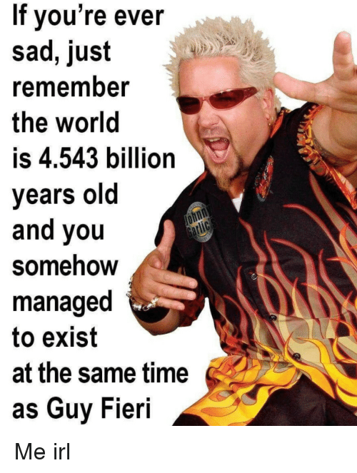 Guy Fieri, Time, and World: If vou're ever  sad, just  rememnber  the world  is 4.543 billion  years old  and you  Somehow  managed  to exist  at the same time  as Guy Fieri Me irl