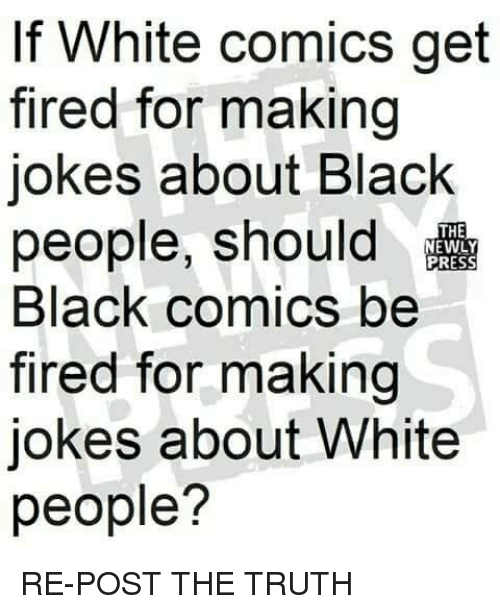 Memes, White People, and Black: If W  fired for making  jokes about Black  people, should  Black comics be  fired for making  jokes about White  people?  hite comics get  THE  PRESS RE-POST THE TRUTH