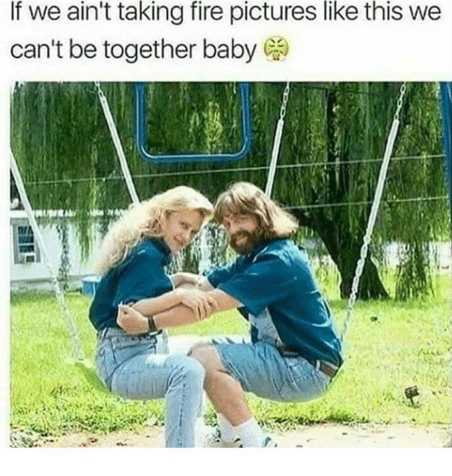 Fire, Memes, and Pictures: If we ain't taking fire pictures like this we  can't be together baby
