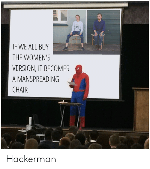 Chair, All, and Hackerman: IF WE ALL BUY  THE WOMEN'S  VERSION, IT BECOMES  A MANSPREADING  CHAIR Hackerman