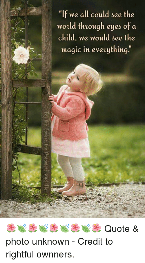 "Memes, Magic, and World: ""If we all could see the  world through eyes of a  child, we would see the  magic in eveything. 🌺🍃🌺🍃🌺🍃🌺🍃🌺  Quote & photo unknown -  Credit to rightful ownners."