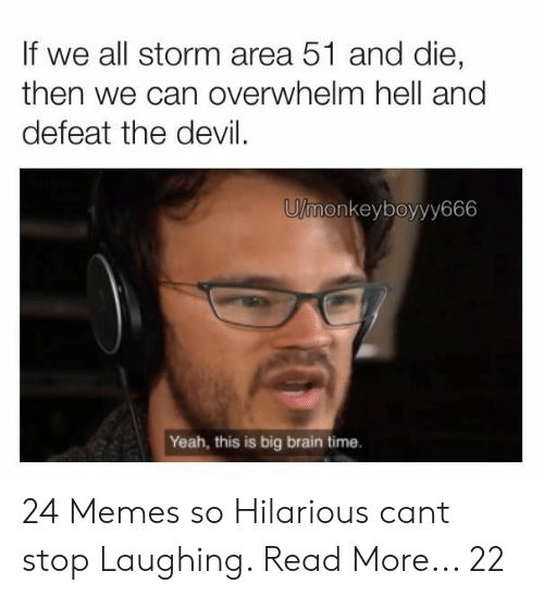 cant stop laughing: If we all storm area 51 and die,  then we can overwhelm hell and  defeat the devil  U/monkeyboyyy666  Yeah, this is big brain time. 24 Memes so Hilarious cant stop Laughing. Read More... 22