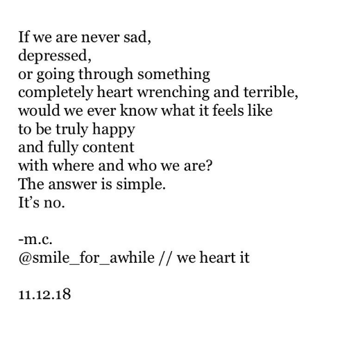 we heart it: If we are never sad,  depressed,  or going through something  completely heart wrenching and terrible,  would we ev  to be truly happy  and fully content  with where and who we are?  The answer is simple.  It's no.  er know what it feels like  @smile_for_awhile // we heart it  11.12.18