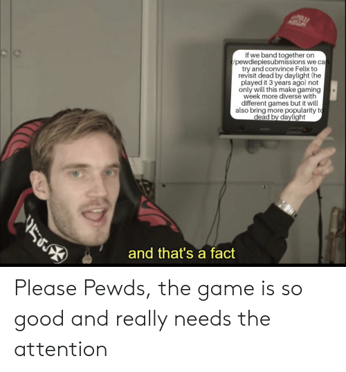 The Game, Game, and Games: If we band together on  t/pewdiepiesubmissions we can  try and convince Felix to  revisit dead by daylight (he  played it 3 years ago) not  only will this make gaming  week more diverse with  different games but it will  also bring more popularity to  dead by daylight  569  and that's a fact Please Pewds, the game is so good and really needs the attention