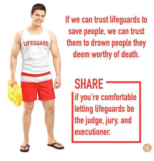 executioner: If we can trust lifeguards to  save people, we can trust  them to drown people they  deem worthy of death  FEGUARD  SHARE  if you're comfortable  letting lifeguards be  the judge, jury, and  executioner.