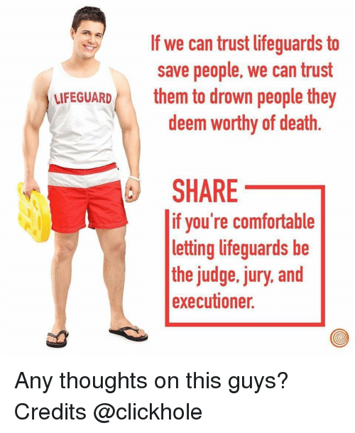 executioner: If we can trust lifeguards to  save people, we can trust  LIFEGUARDthem to drown people they  deem worthy of death.  SHARE  if you're comfortable  letting lifeguards be  the judge, jury, and  executioner. Any thoughts on this guys? Credits @clickhole