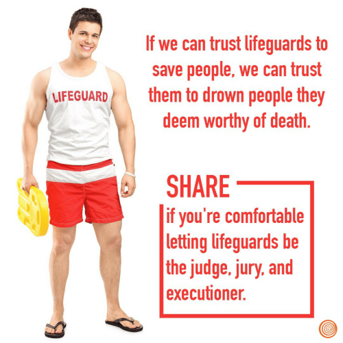 executioner: If we can trust lifeguards to  save people, we can trust  them to drown people they  deem worthy of death  LFEGUARD  SHARE  if you're comfortable  letting lifeguards be  the judge. jury, and  executioner.