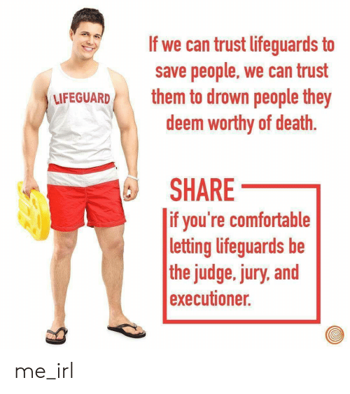 executioner: If we can trust lifeguards to  save people, we can trust  deem worthy of death.  SHARE  UFEGUARD them to drown people they  if you're comfortable  letting lifeguards be  the judge, jury, and  executioner. me_irl
