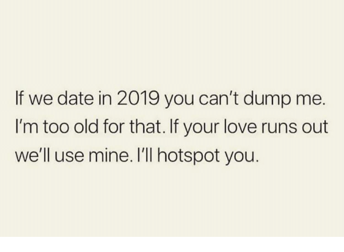 Love, Relationships, and Date: If we date in 2019 you can't dump me.  I'm too old for that. If your love runs out  we'll use mine. I'll hotspot you.