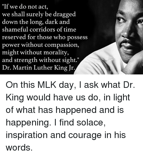 "Martin, Martin Luther King Jr., and Memes: ""If we do not act,  we shall surely be dragged  down the long, dark and  shameful corridors of time  reserved for those who possess  power without compassion,  might without morality,  and strength without sight.""  Dr. Martin Luther King Jr. On this MLK day, I ask what Dr. King would have us do, in light of what has happened and is happening. I find solace, inspiration and courage in his words."