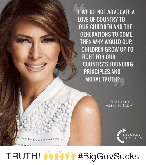 Children, Love, and Melania Trump: IF WE DO NOT ADVOCATE A  LOVE OF COUNTRY TO  OUR CHILDREN AND TH  GENERATIONS TO COME,  THEN WHY WOULD OUR  CHILDREN GROW UP TO  FIGHT FOR OUR  COUNTRY'S FOUNDING  PRINCIPLES AND  MORAL TRUTH?  FIRST LADY  MELANIA TRUMP  TURNING  POINT USA TRUTH! 🙌🙌🙌  #BigGovSucks