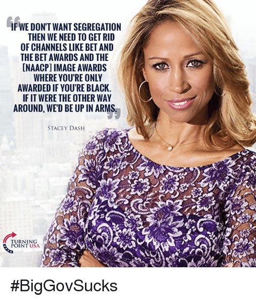 Memes, Stacey Dash, and Black: IF WE DON'T WANT SEGREGATION  THEN WE NEED TO GET RID  OF CHANNELS LIKE BET AND  THE BET AWARDS AND THE  INAACPI IMAGE AWARDS  WHERE YOU'RE ONLY  AWARDED IF YOURE BLACK.  IF IT WERE THE OTHER WAY  AROUND, WED BE UP IN ARMS.  STACEY DASH  POINT USA #BigGovSucks
