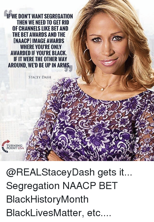 Black Lives Matter, Memes, and NAACP Image Awards: IF WE DON'T WANT SEGREGATION  THEN WE NEED TO GET RID  OF CHANNELS LIKE BET AND  THE BET AWARDS AND THE  [NAACP] IMAGE AWARDS  WHERE YOU'RE ONLY  AWARDED IF YOU'RE BLACK.  IF IT WERE THE OTHER WAY  AROUND, WE'D BE UP IN ARMS  STACEY DASH  TURNING  POINT USA @REALStaceyDash gets it... Segregation NAACP BET BlackHistoryMonth BlackLivesMatter, etc....