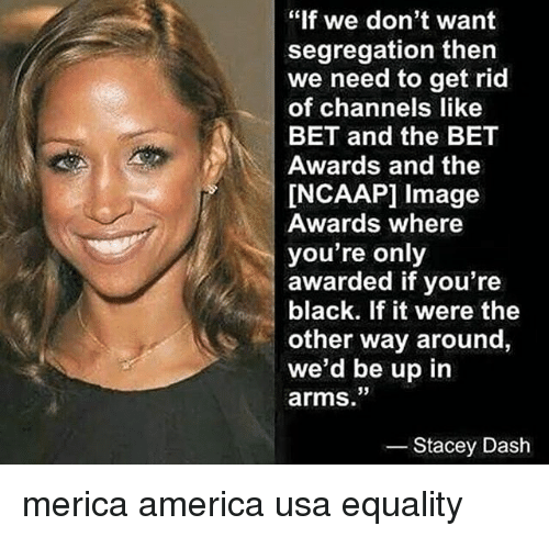 """America, Memes, and Stacey Dash: """"If we don't want  segregation then  we need to get rid  of channels like  BET and the BET  Awards and the  INCAAPI image  Awards where  you're only  awarded if you're  black. If it were the  other way around,  we'd be up in  arms.""""  Stacey Dash merica america usa equality"""