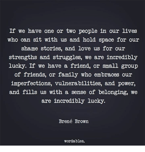 Belonging: If we have one or two people in our lives  who can sit with us and hold space for our  shame stories, and love us for our  strengths and struggles, we are incredibly  lucky. If we have a friend, or small group  of friends, or family who embraces our  imperfections, vulnerabilities, and power,  and fills us with a sense of belonging, we  are incredibly lucky.  Brené Brown  wordables.