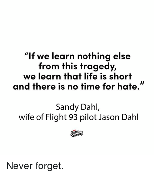 "Dank, Life, and Flight: ""If we learn nothing else  from this tragedy,  we learn that life is short  and there is no time for hate.  Sandy Dahl,  wife of Flight 93 pilot Jason Dahl  canij Never forget."