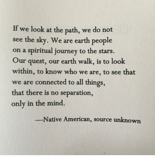 Native American: If we look at the path, we do not  see the sky. We are earth people  on a spiritual journey to the stars.  Our quest, our earth walk, is to look  within, to know who we are, to see that  we are connected to all things  that there is no separatio  only in the mind.  Native American, source unknown