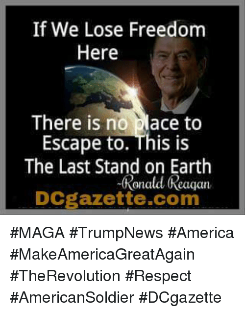 America, Respect, and Earth: If We Lose Freedom  Here  There is no place to  Escape to. This is  The Last Stand on Earth  Ronald Reaqan  DCgazette.com #MAGA #TrumpNews #America #MakeAmericaGreatAgain #TheRevolution #Respect #AmericanSoldier #DCgazette