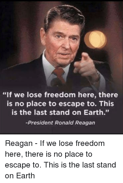 "Earth, Freedom, and Ronald Reagan: ""If we lose freedom here, there  is no place to escape to. This  is the last stand on Earth.""  -President Ronald Reagan  35"