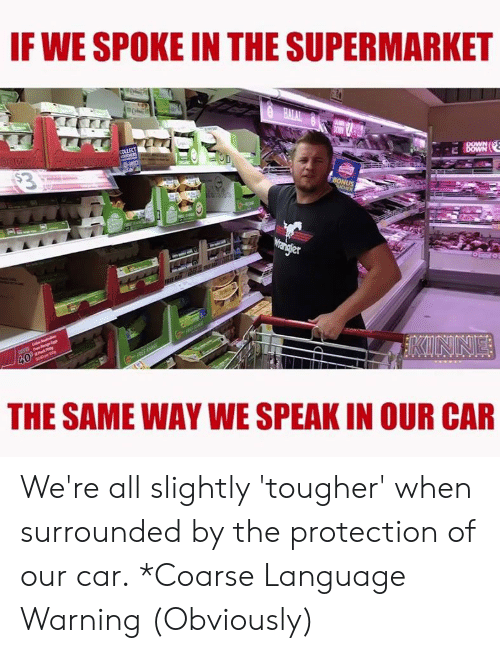 Memes, 🤖, and Car: IF WE SPOKE IN THE SUPERMARKET  20  THE SAME WAY WE SPEAK IN OUR CAR We're all slightly 'tougher' when surrounded by the protection of our car. *Coarse Language Warning (Obviously)